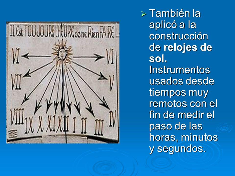 También la aplicó a la construcción de relojes de sol. Instrumentos usados desde tiempos muy remotos con el fin de medir el paso de las horas, minutos