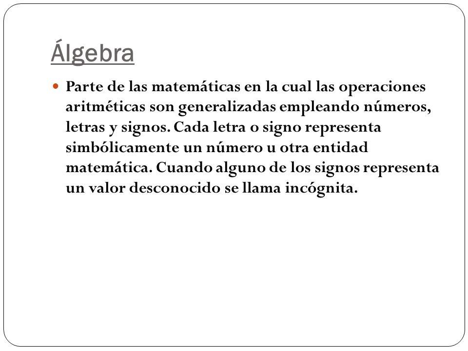 Álgebra Parte de las matemáticas en la cual las operaciones aritméticas son generalizadas empleando números, letras y signos. Cada letra o signo repre