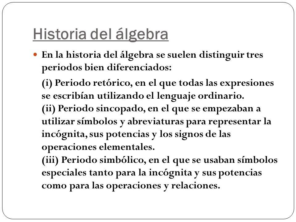 Historia del álgebra En la historia del álgebra se suelen distinguir tres periodos bien diferenciados: (i) Periodo retórico, en el que todas las expre
