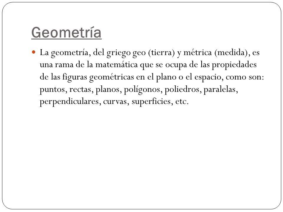 Geometría La geometría, del griego geo (tierra) y métrica (medida), es una rama de la matemática que se ocupa de las propiedades de las figuras geomét
