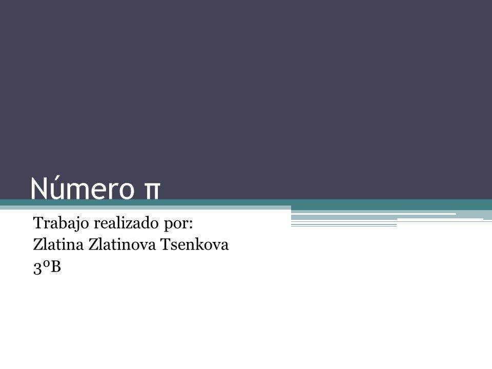 Número π Trabajo realizado por: Zlatina Zlatinova Tsenkova 3ºB