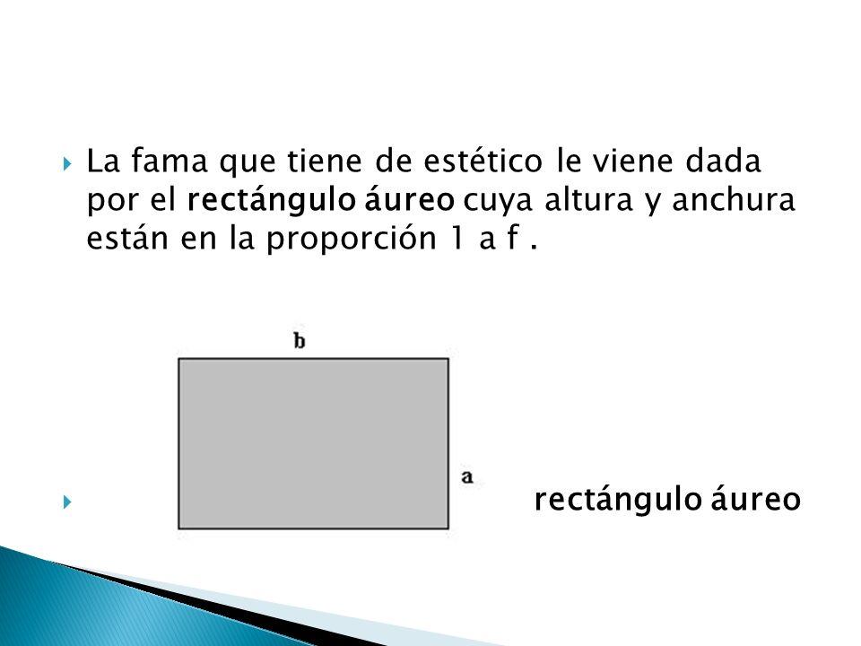La fama que tiene de estético le viene dada por el rectángulo áureo cuya altura y anchura están en la proporción 1 a f. rectángulo áureo