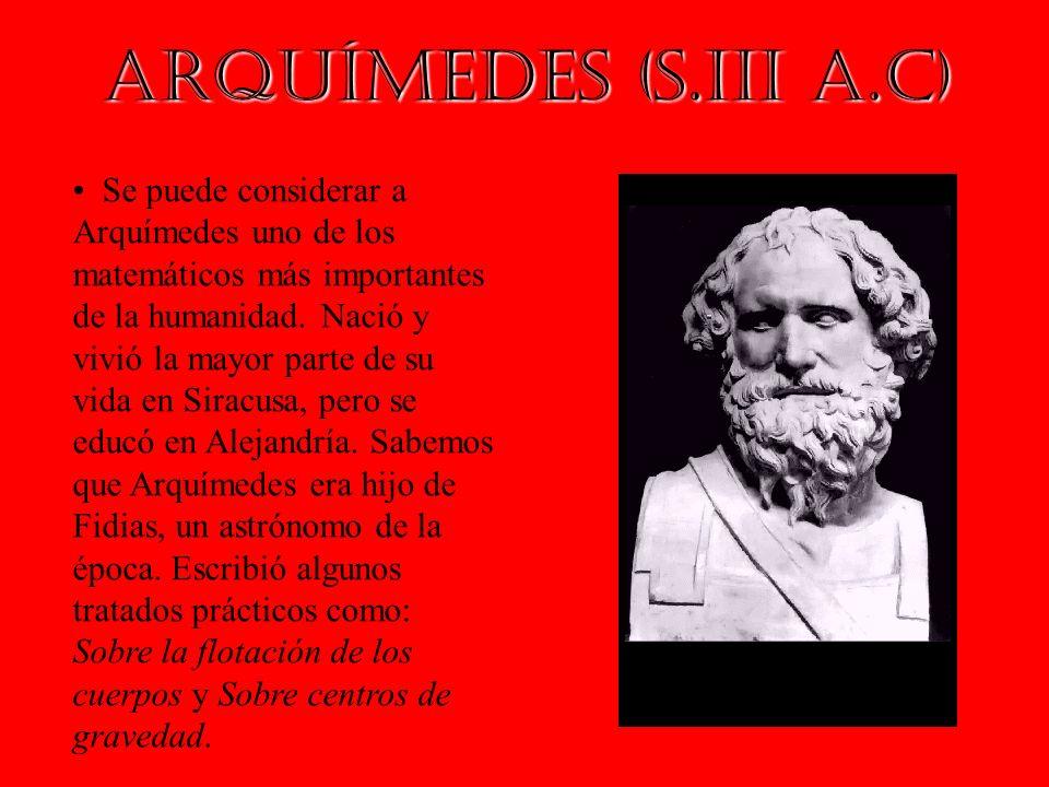Arquímedes (s.III a.C) Se puede considerar a Arquímedes uno de los matemáticos más importantes de la humanidad. Nació y vivió la mayor parte de su vid