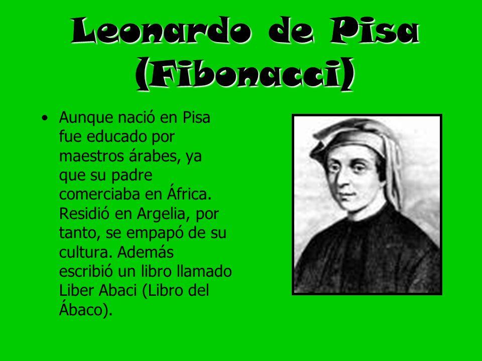 Leonardo de Pisa (Fibonacci) Aunque nació en Pisa fue educado por maestros árabes, ya que su padre comerciaba en África. Residió en Argelia, por tanto