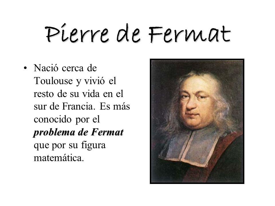 Pierre de Fermat problema de FermatNació cerca de Toulouse y vivió el resto de su vida en el sur de Francia. Es más conocido por el problema de Fermat