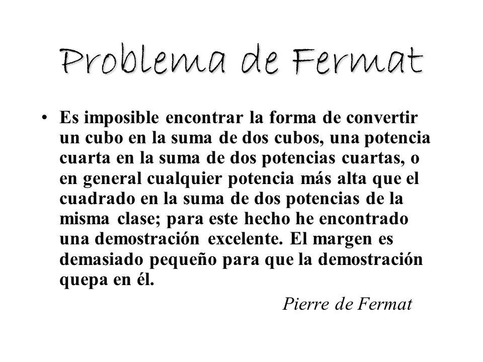 Problema de Fermat Es imposible encontrar la forma de convertir un cubo en la suma de dos cubos, una potencia cuarta en la suma de dos potencias cuart