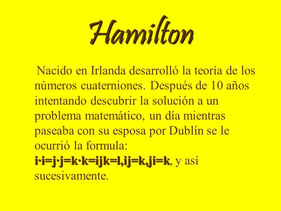 Hamilton i·i=j·j=k·k=ijk=l,ij=k,ji=k Nacido en Irlanda desarrolló la teoría de los números cuaterniones. Después de 10 años intentando descubrir la so