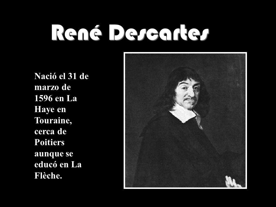 René Descartes Nació el 31 de marzo de 1596 en La Haye en Touraine, cerca de Poitiers aunque se educó en La Flèche.