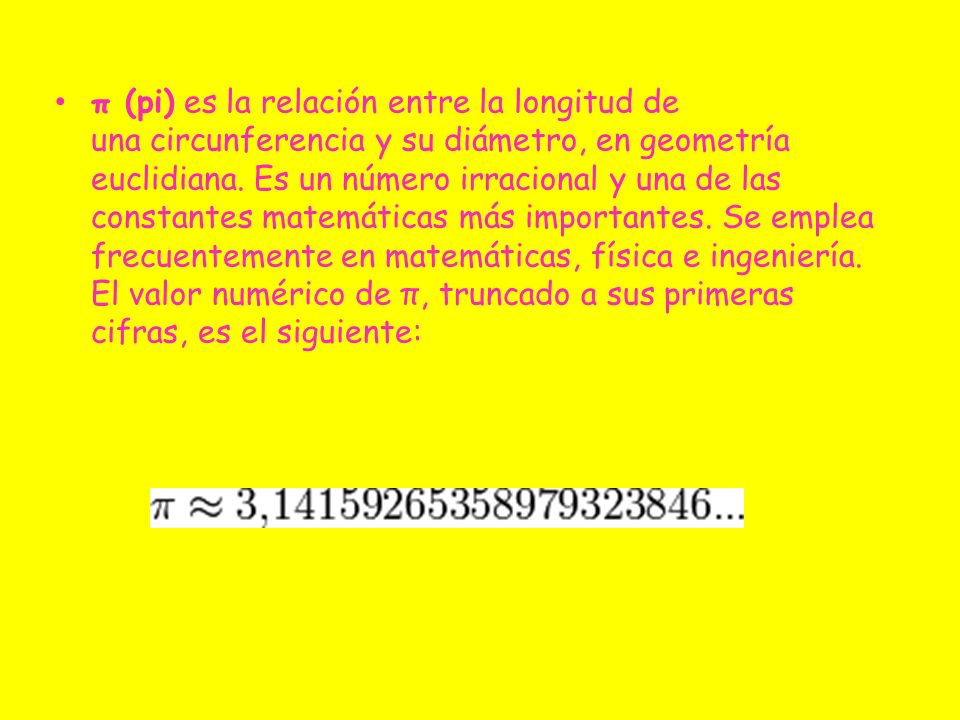 π (pi) es la relación entre la longitud de una circunferencia y su diámetro, en geometría euclidiana. Es un número irracional y una de las constantes