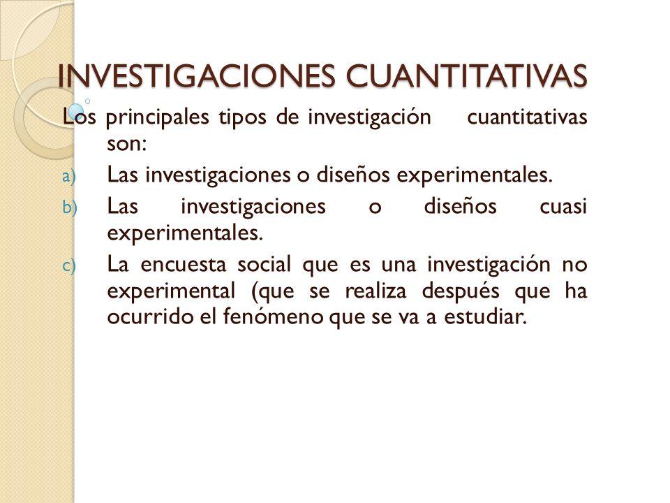 INVESTIGACIONES CUANTITATIVAS Los principales tipos de investigación cuantitativas son: a) Las investigaciones o diseños experimentales. b) Las invest