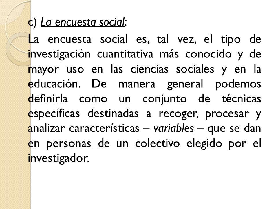 c) La encuesta social: La encuesta social es, tal vez, el tipo de investigación cuantitativa más conocido y de mayor uso en las ciencias sociales y en