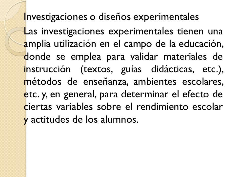 Investigaciones o diseños experimentales Las investigaciones experimentales tienen una amplia utilización en el campo de la educación, donde se emplea