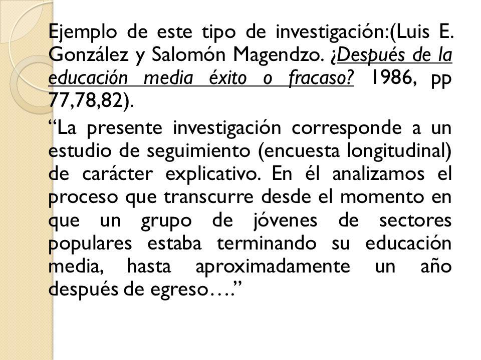 Ejemplo de este tipo de investigación:(Luis E. González y Salomón Magendzo. ¿Después de la educación media éxito o fracaso? 1986, pp 77,78,82). La pre
