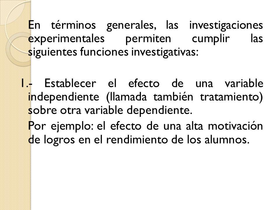 En términos generales, las investigaciones experimentales permiten cumplir las siguientes funciones investigativas: 1.- Establecer el efecto de una va