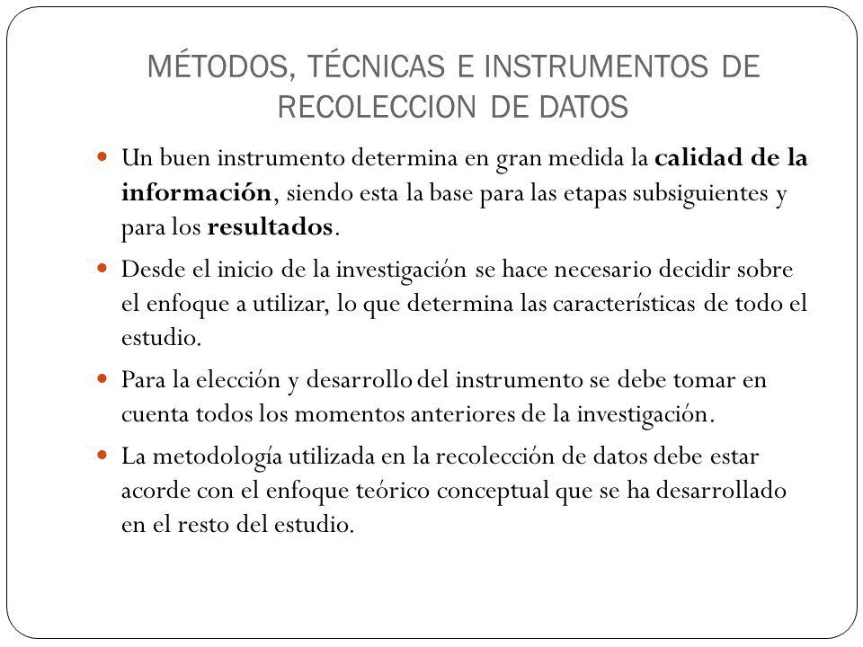 MÉTODOS, TÉCNICAS E INSTRUMENTOS DE RECOLECCION DE DATOS Un buen instrumento determina en gran medida la calidad de la información, siendo esta la base para las etapas subsiguientes y para los resultados.