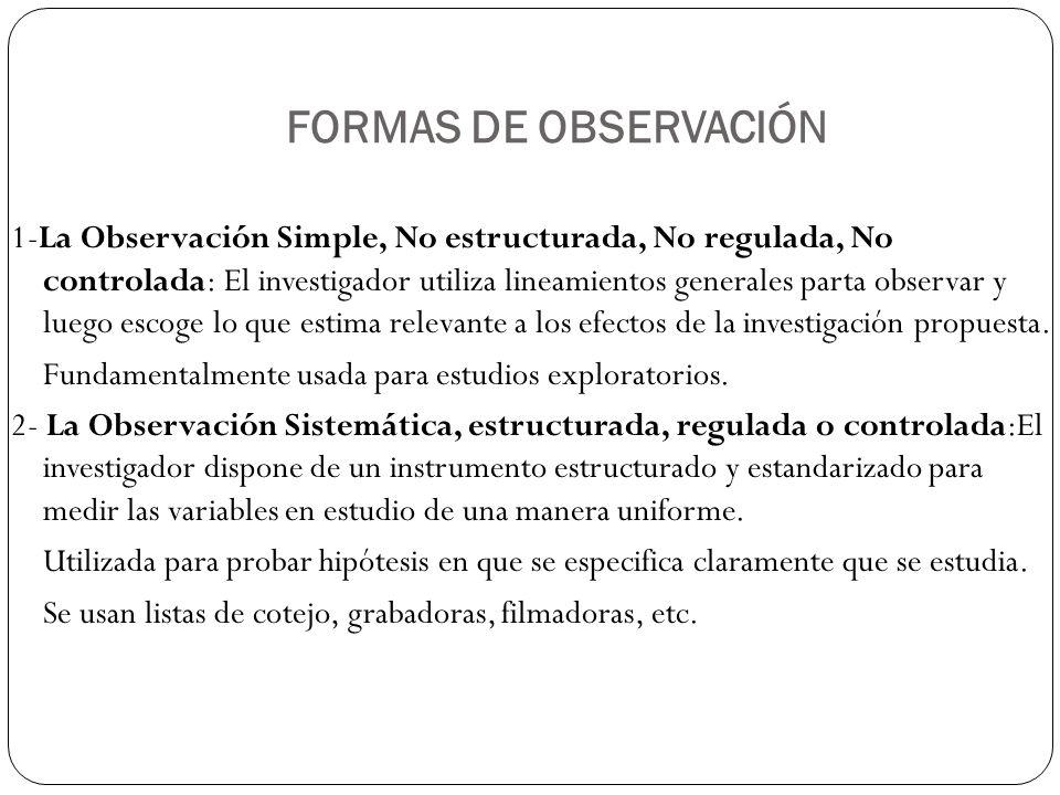 FORMAS DE OBSERVACIÓN 1-La Observación Simple, No estructurada, No regulada, No controlada: El investigador utiliza lineamientos generales parta observar y luego escoge lo que estima relevante a los efectos de la investigación propuesta.