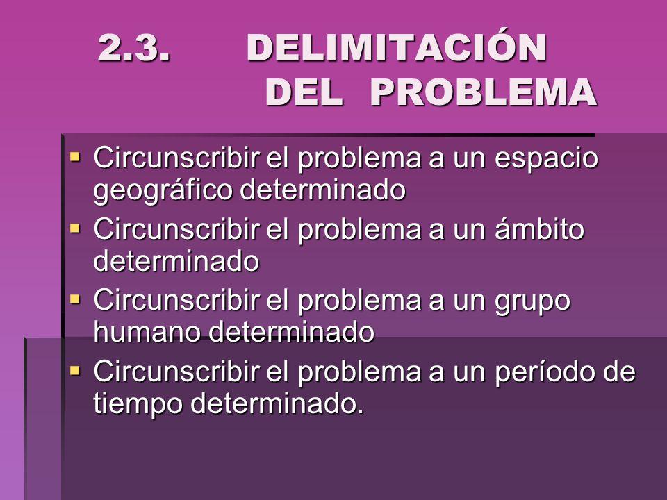 2.3. DELIMITACIÓN DEL PROBLEMA 2.3. DELIMITACIÓN DEL PROBLEMA Circunscribir el problema a un espacio geográfico determinado Circunscribir el problema