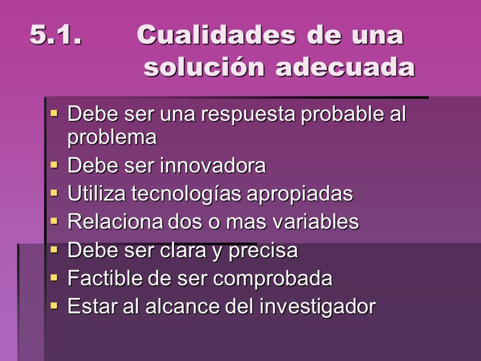 5.1. Cualidades de una solución adecuada Debe ser una respuesta probable al problema Debe ser una respuesta probable al problema Debe ser innovadora D