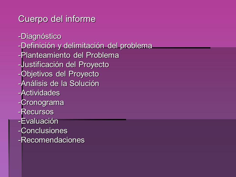 Cuerpo del informe -Diagnóstico -Definición y delimitación del problema -Planteamiento del Problema -Justificación del Proyecto -Objetivos del Proyect