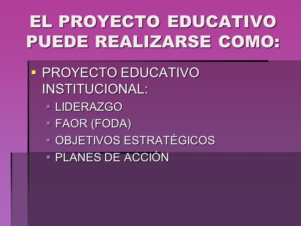 EL PROYECTO EDUCATIVO PUEDE REALIZARSE COMO: PROYECTO EDUCATIVO INSTITUCIONAL: PROYECTO EDUCATIVO INSTITUCIONAL: LIDERAZGO LIDERAZGO FAOR (FODA) FAOR