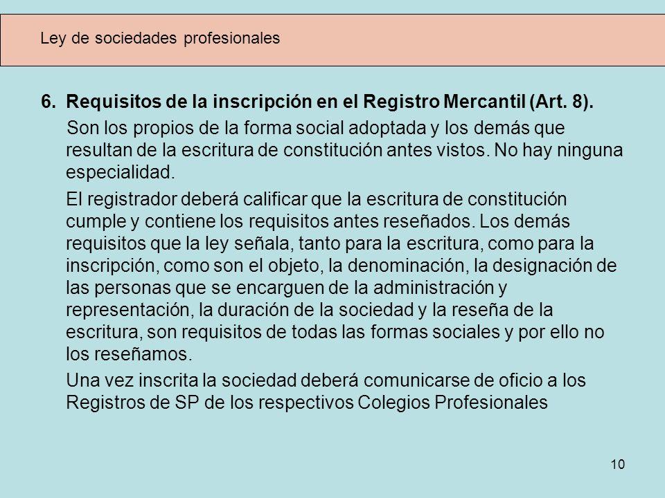 10 Ley de sociedades profesionales 6. Requisitos de la inscripción en el Registro Mercantil (Art. 8). Son los propios de la forma social adoptada y lo