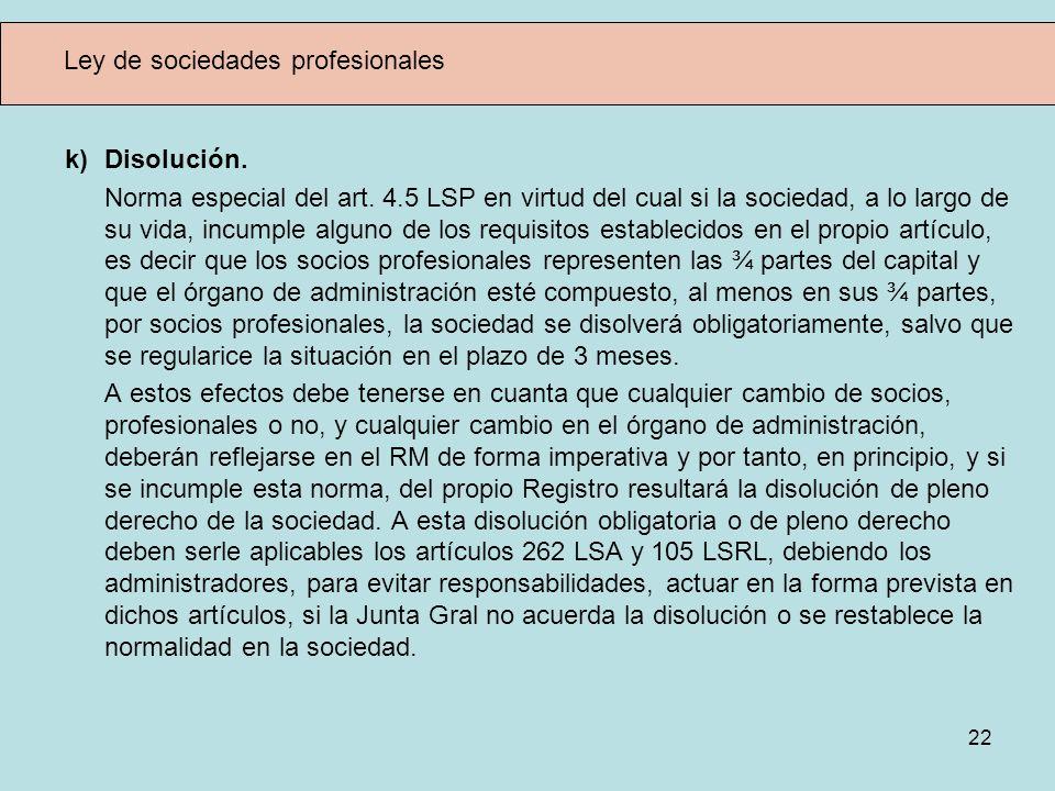 22 Ley de sociedades profesionales k) Disolución. Norma especial del art. 4.5 LSP en virtud del cual si la sociedad, a lo largo de su vida, incumple a