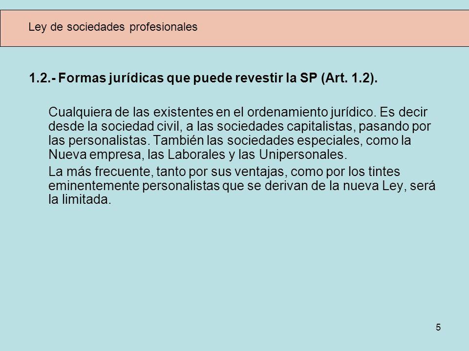 5 Ley de sociedades profesionales 1.2.- Formas jurídicas que puede revestir la SP (Art. 1.2). Cualquiera de las existentes en el ordenamiento jurídico