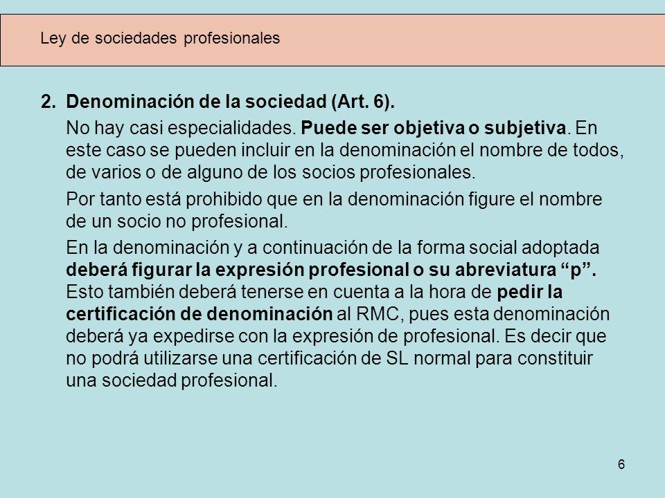 6 Ley de sociedades profesionales 2. Denominación de la sociedad (Art. 6). No hay casi especialidades. Puede ser objetiva o subjetiva. En este caso se