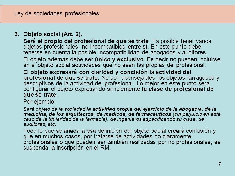 7 Ley de sociedades profesionales 3. Objeto social (Art. 2). Será el propio del profesional de que se trate. Es posible tener varios objetos profesion