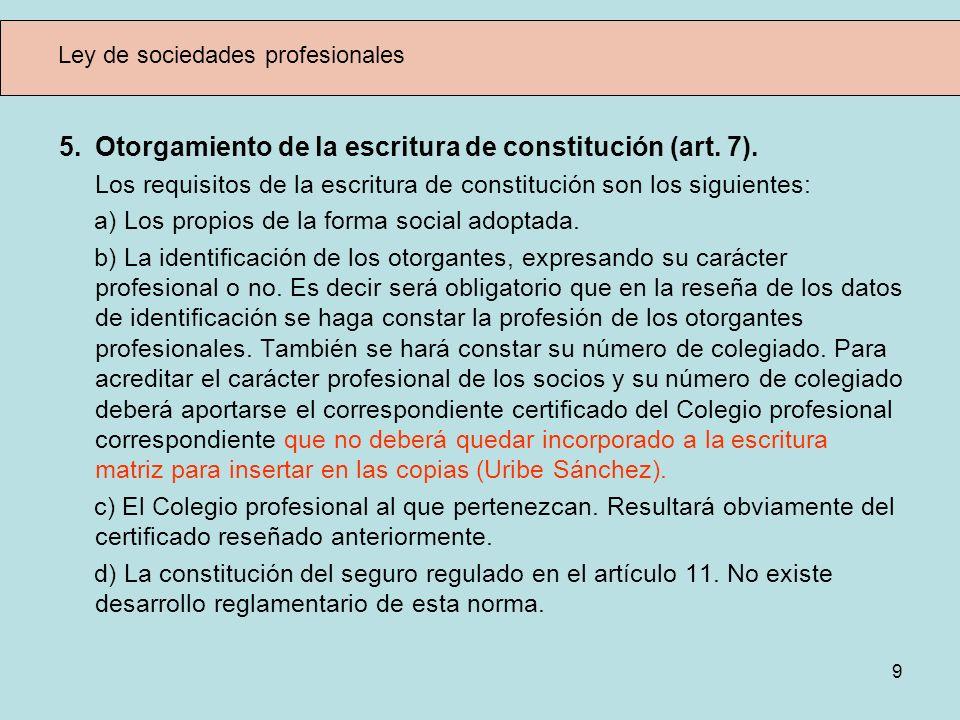 9 Ley de sociedades profesionales 5. Otorgamiento de la escritura de constitución (art. 7). Los requisitos de la escritura de constitución son los sig