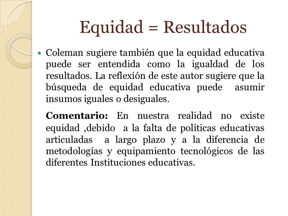 Equidad = Resultados Coleman sugiere también que la equidad educativa puede ser entendida como la igualdad de los resultados. La reflexión de este aut
