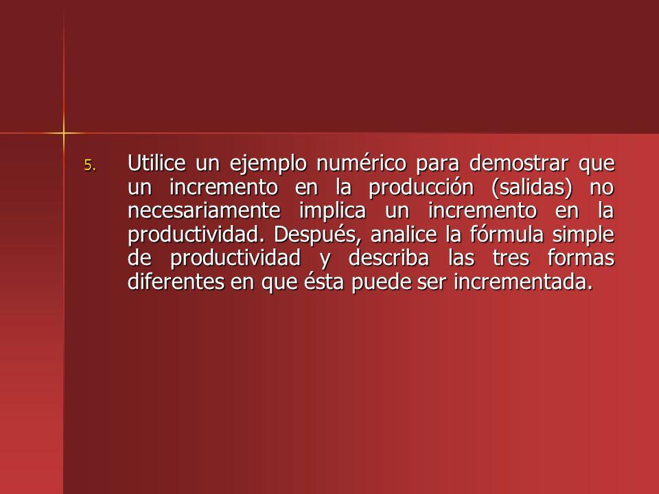 5. Utilice un ejemplo numérico para demostrar que un incremento en la producción (salidas) no necesariamente implica un incremento en la productividad