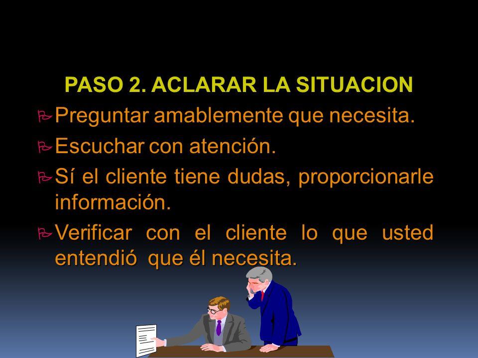 PASO 2. ACLARAR LA SITUACION P Preguntar amablemente que necesita. P Escuchar con atención. P Sí el cliente tiene dudas, proporcionarle información. P