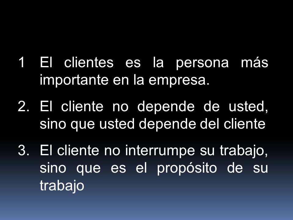 1El clientes es la persona más importante en la empresa. 2.El cliente no depende de usted, sino que usted depende del cliente 3.El cliente no interrum