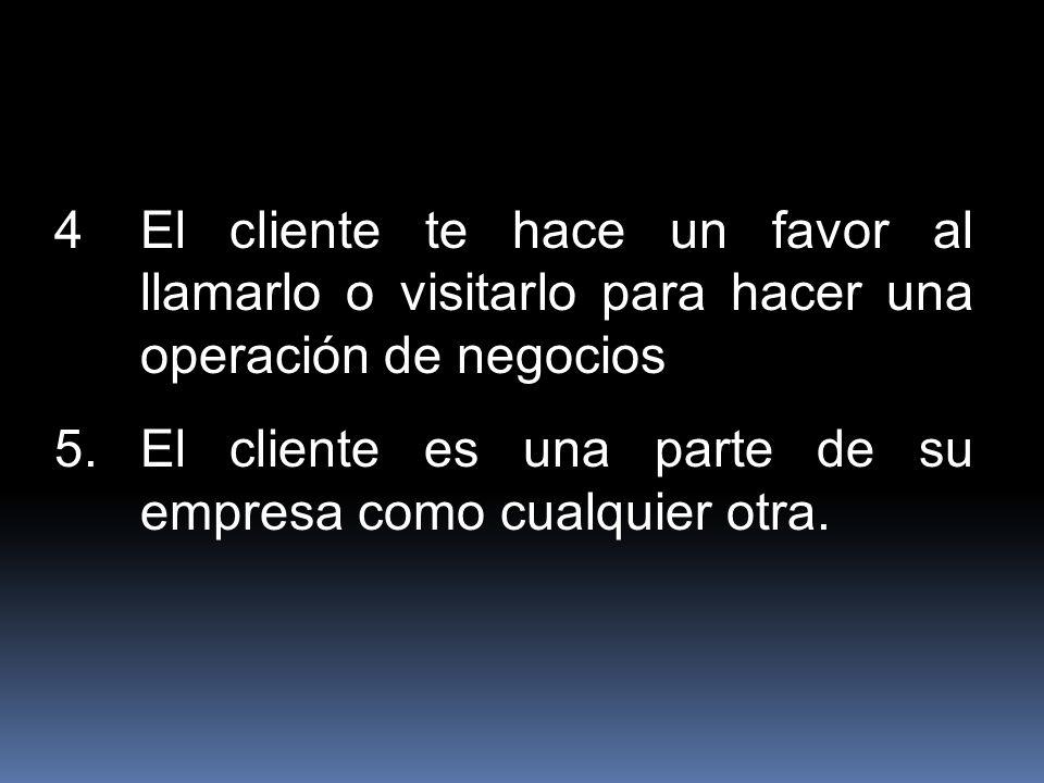 4El cliente te hace un favor al llamarlo o visitarlo para hacer una operación de negocios 5.El cliente es una parte de su empresa como cualquier otra.