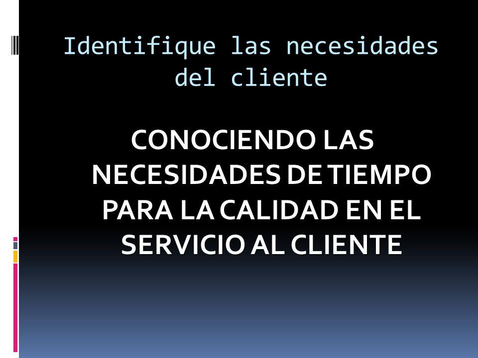 Identifique las necesidades del cliente CONOCIENDO LAS NECESIDADES DE TIEMPO PARA LA CALIDAD EN EL SERVICIO AL CLIENTE