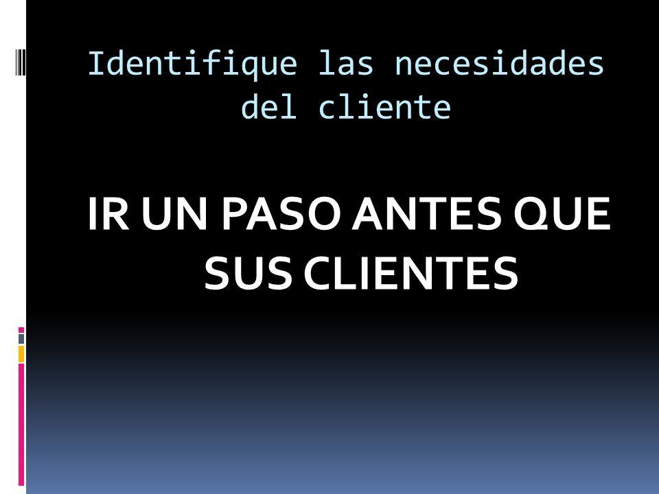Identifique las necesidades del cliente IR UN PASO ANTES QUE SUS CLIENTES