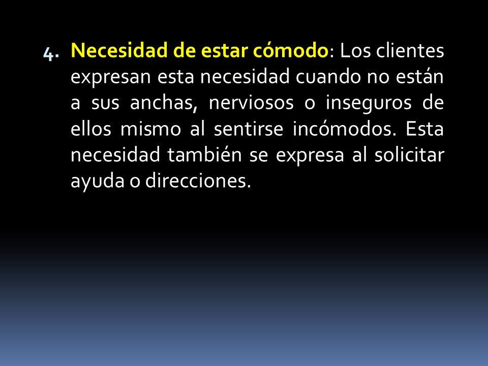4. Necesidad de estar cómodo 4. Necesidad de estar cómodo: Los clientes expresan esta necesidad cuando no están a sus anchas, nerviosos o inseguros de