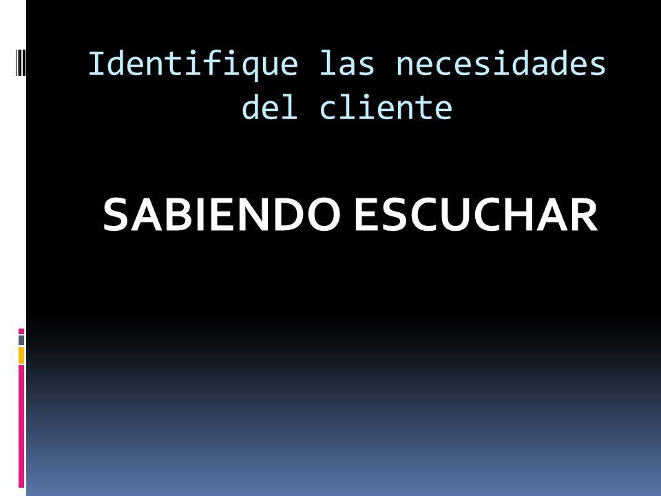 Identifique las necesidades del cliente SABIENDO ESCUCHAR
