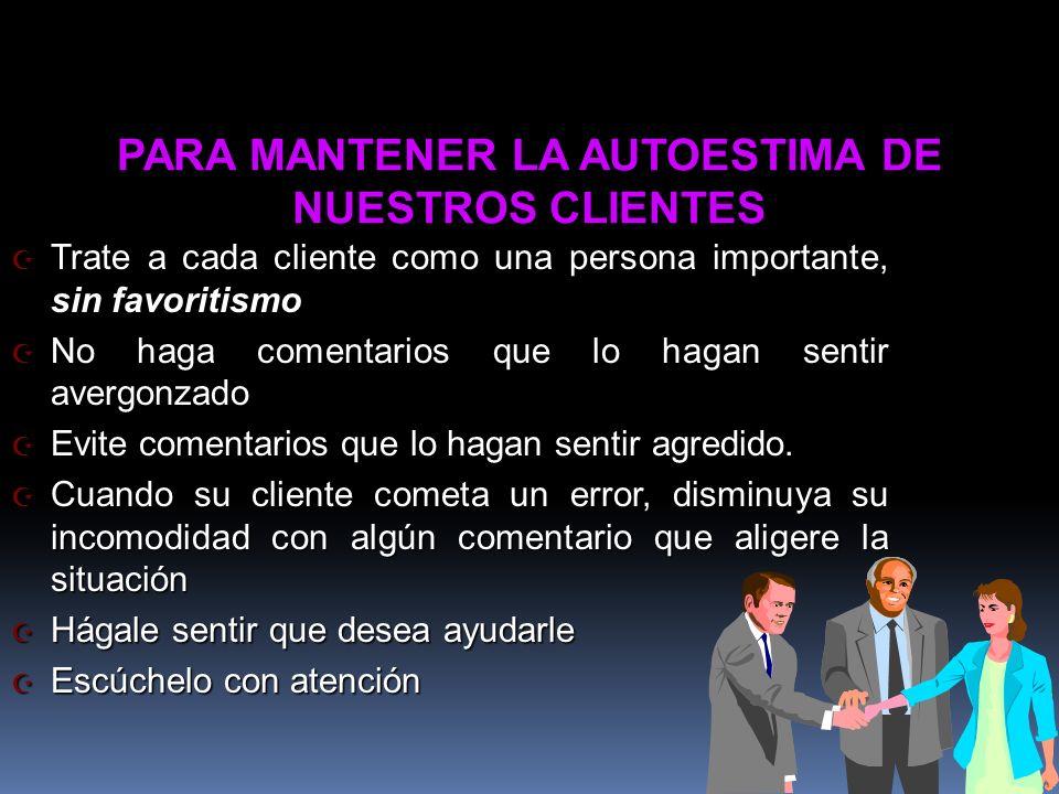 PARA MANTENER LA AUTOESTIMA DE NUESTROS CLIENTES Z Trate a cada cliente como una persona importante, sin favoritismo Z No haga comentarios que lo haga
