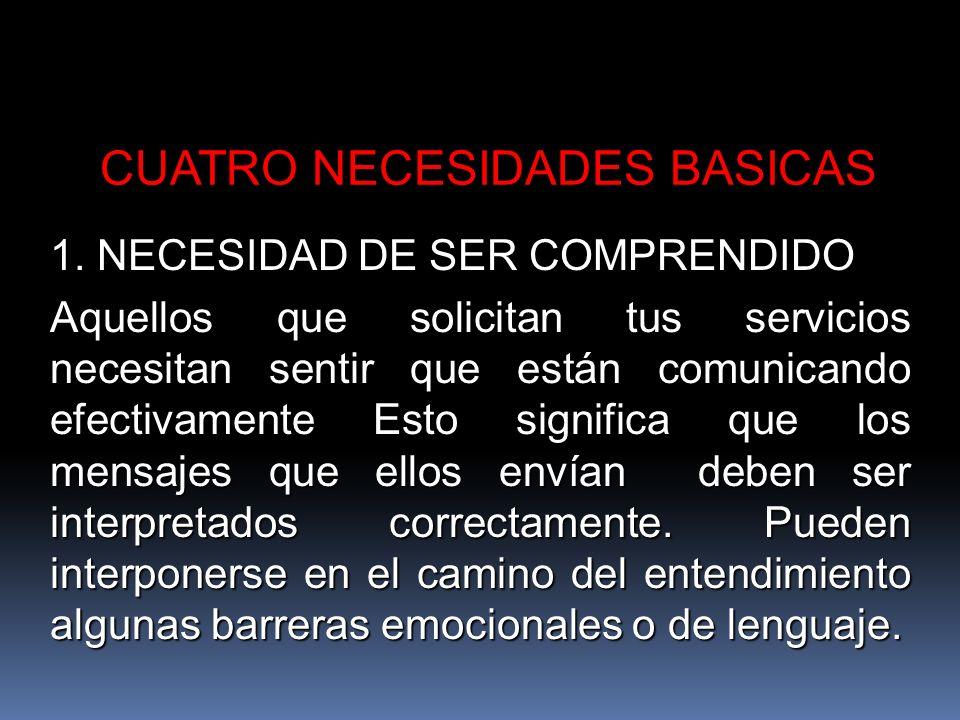 CUATRO NECESIDADES BASICAS 1. NECESIDAD DE SER COMPRENDIDO Aquellos que solicitan tus servicios necesitan sentir que están comunicando efectivamente E