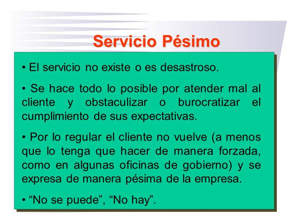 Servicio Pésimo El servicio no existe o es desastroso. Se hace todo lo posible por atender mal al cliente y obstaculizar o burocratizar el cumplimient
