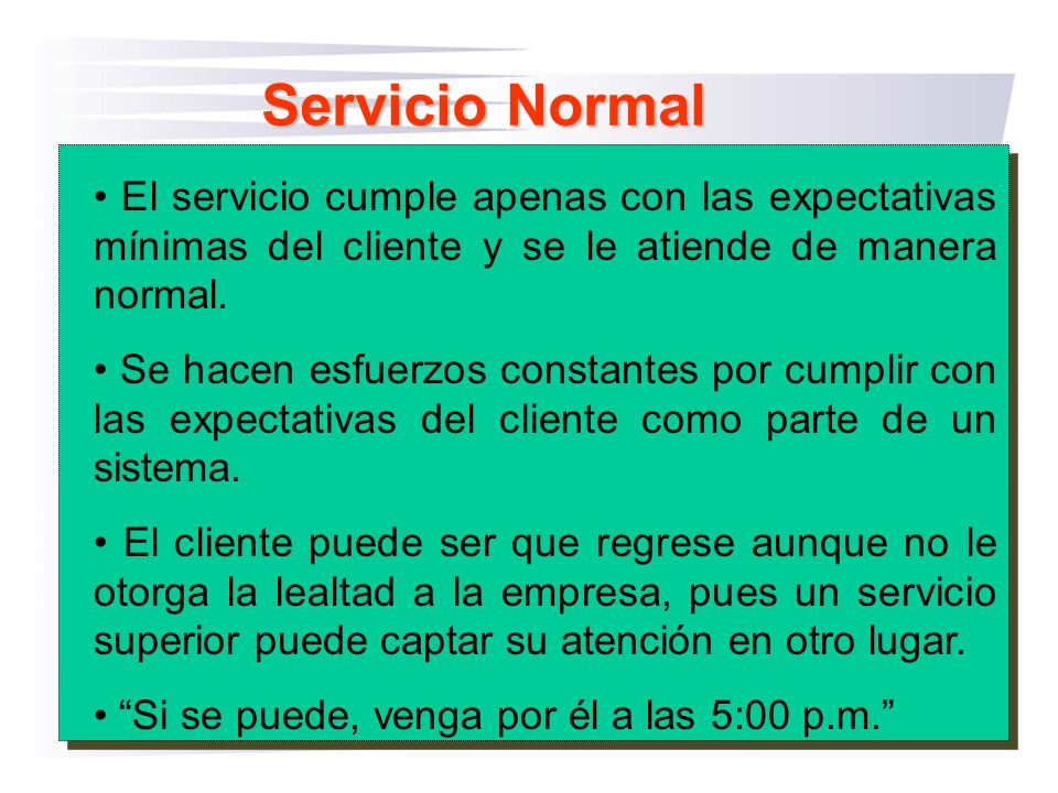 Servicio Normal El servicio cumple apenas con las expectativas mínimas del cliente y se le atiende de manera normal. Se hacen esfuerzos constantes por