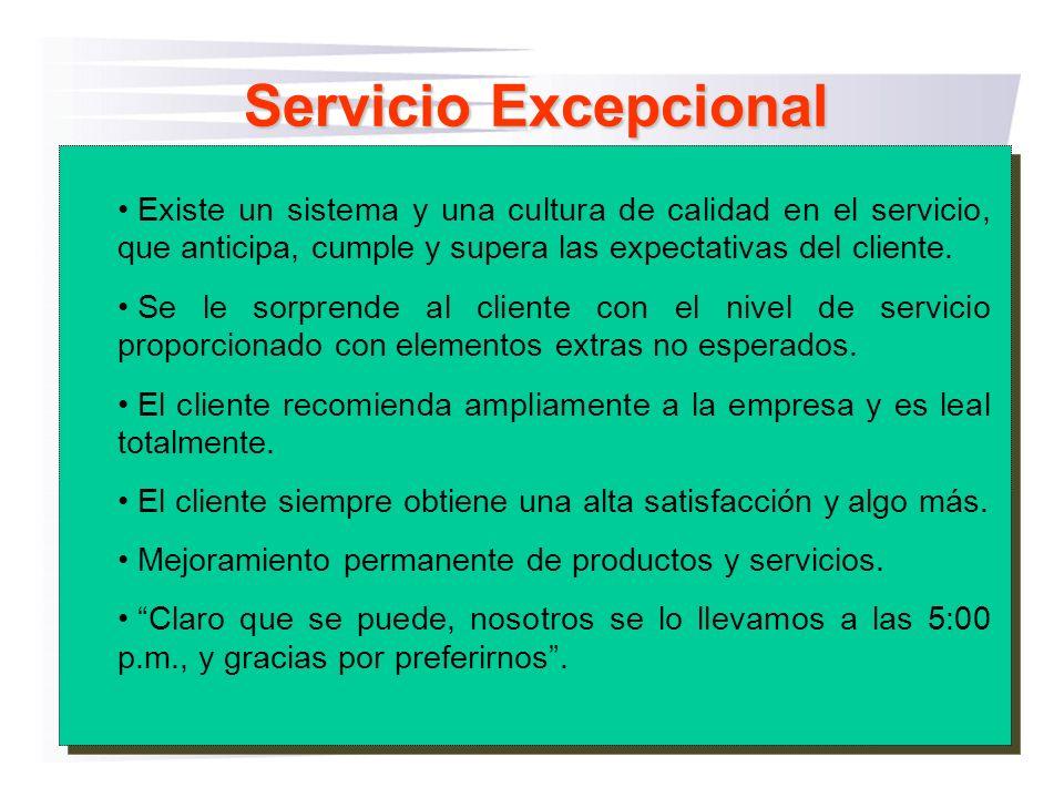 Servicio Excepcional Existe un sistema y una cultura de calidad en el servicio, que anticipa, cumple y supera las expectativas del cliente. Se le sorp