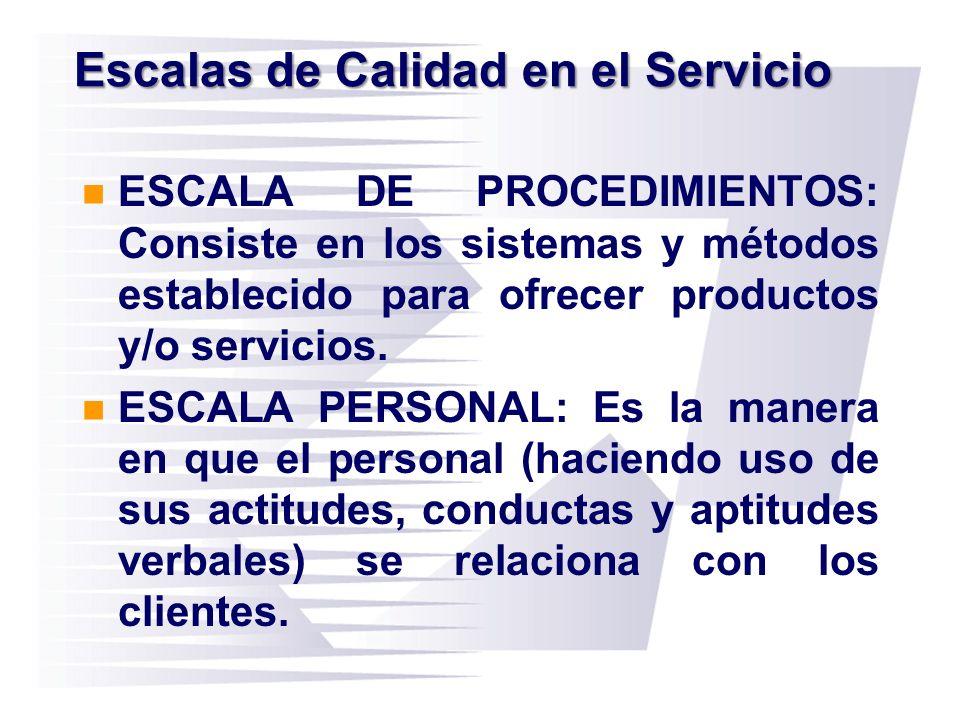 Escalas de Calidad en el Servicio ESCALA DE PROCEDIMIENTOS: Consiste en los sistemas y métodos establecido para ofrecer productos y/o servicios. ESCAL