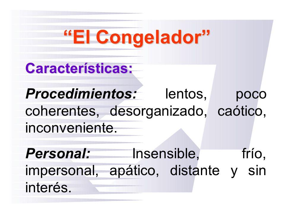 El Congelador Características: Procedimientos: lentos, poco coherentes, desorganizado, caótico, inconveniente. Personal: Insensible, frío, impersonal,