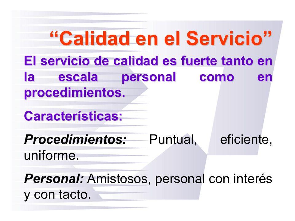 Calidad en el Servicio El servicio de calidad es fuerte tanto en la escala personal como en procedimientos. Características: Procedimientos: Puntual,