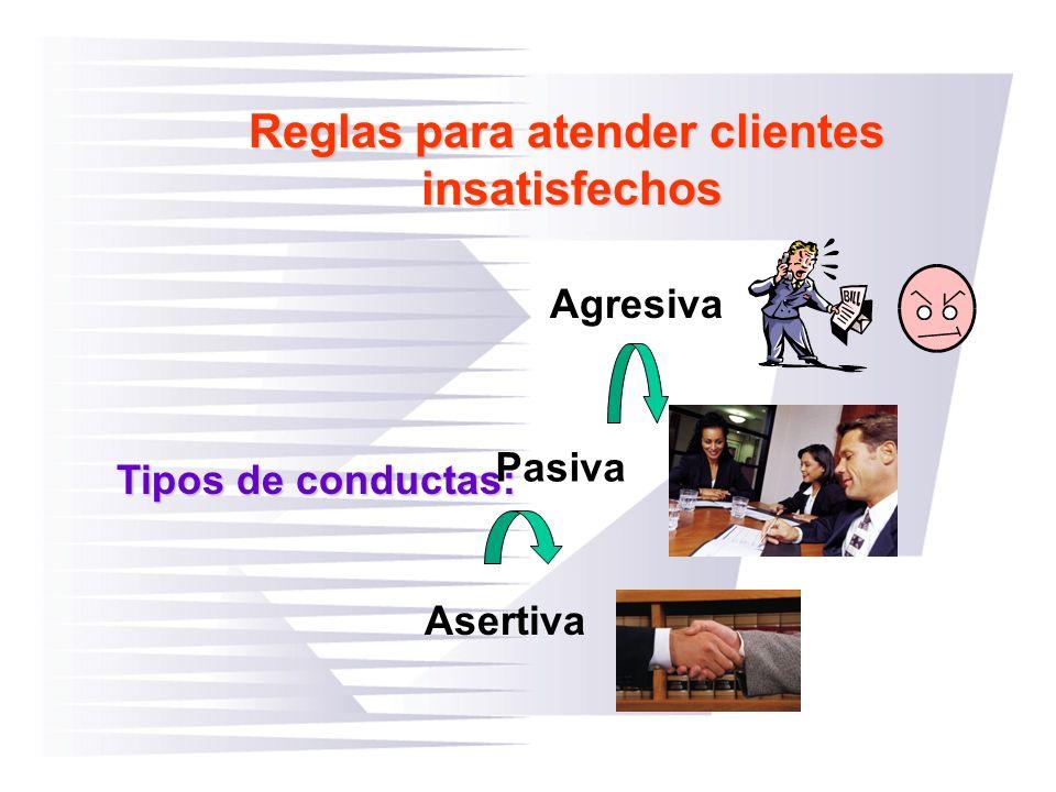Reglas para atender clientes insatisfechos Tipos de conductas: Agresiva Pasiva Asertiva