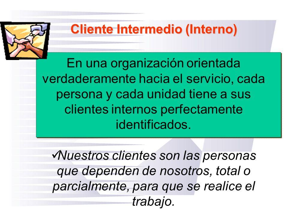 Cliente Intermedio (Interno) En una organización orientada verdaderamente hacia el servicio, cada persona y cada unidad tiene a sus clientes internos