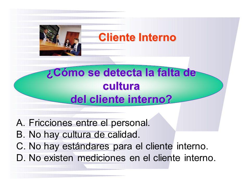 Cliente Interno ¿Cómo se detecta la falta de cultura del cliente interno? A.Fricciones entre el personal. B.No hay cultura de calidad. C.No hay estánd